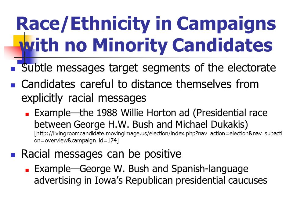 Race/Ethnicity in Campaigns with no Minority Candidates Subtle messages target segments of the electorate Candidates careful to distance themselves from explicitly racial messages Example—the 1988 Willie Horton ad (Presidential race between George H.W.