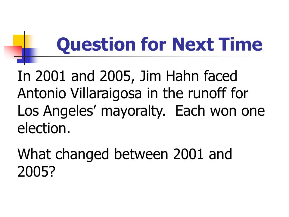 Question for Next Time In 2001 and 2005, Jim Hahn faced Antonio Villaraigosa in the runoff for Los Angeles' mayoralty. Each won one election. What cha