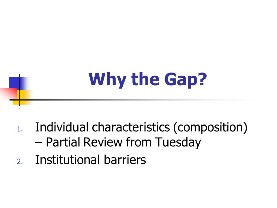 Why the Gap? 1. Individual characteristics (composition) – Partial Review from Tuesday 2. Institutional barriers