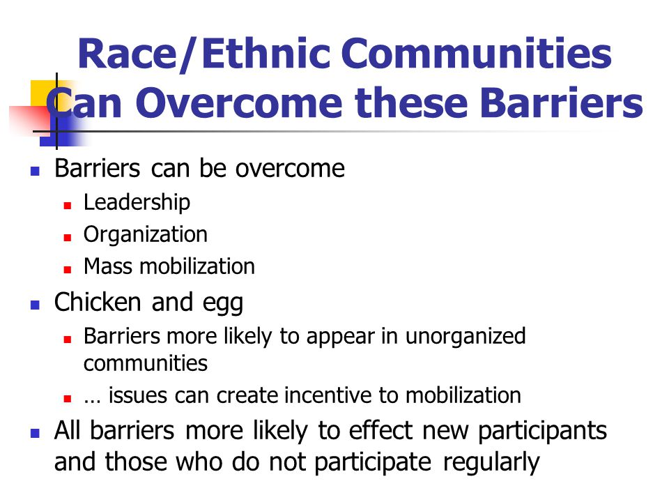 Race/Ethnic Communities Can Overcome these Barriers Barriers can be overcome Leadership Organization Mass mobilization Chicken and egg Barriers more likely to appear in unorganized communities … issues can create incentive to mobilization All barriers more likely to effect new participants and those who do not participate regularly