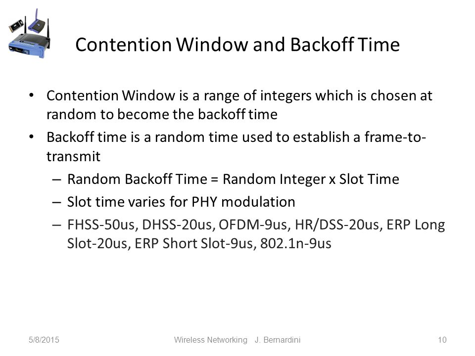 Contention Window and Backoff Time Contention Window is a range of integers which is chosen at random to become the backoff time Backoff time is a random time used to establish a frame-to- transmit – Random Backoff Time = Random Integer x Slot Time – Slot time varies for PHY modulation – FHSS-50us, DHSS-20us, OFDM-9us, HR/DSS-20us, ERP Long Slot-20us, ERP Short Slot-9us, 802.1n-9us 5/8/2015Wireless Networking J.