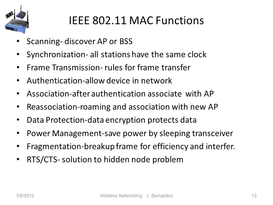 IEEE 802.11 MAC Functions Scanning- discover AP or BSS Synchronization- all stations have the same clock Frame Transmission- rules for frame transfer Authentication-allow device in network Association-after authentication associate with AP Reassociation-roaming and association with new AP Data Protection-data encryption protects data Power Management-save power by sleeping transceiver Fragmentation-breakup frame for efficiency and interfer.