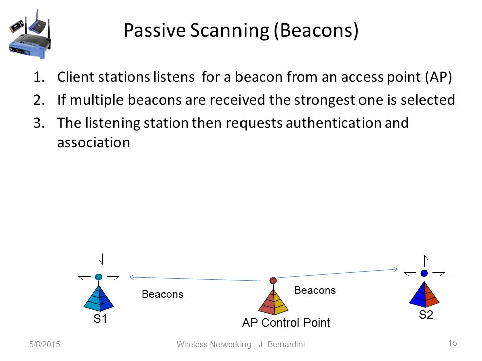 Passive Scanning (Beacons) 1.Client stations listens for a beacon from an access point (AP) 2.If multiple beacons are received the strongest one is selected 3.The listening station then requests authentication and association 5/8/2015Wireless Networking J.