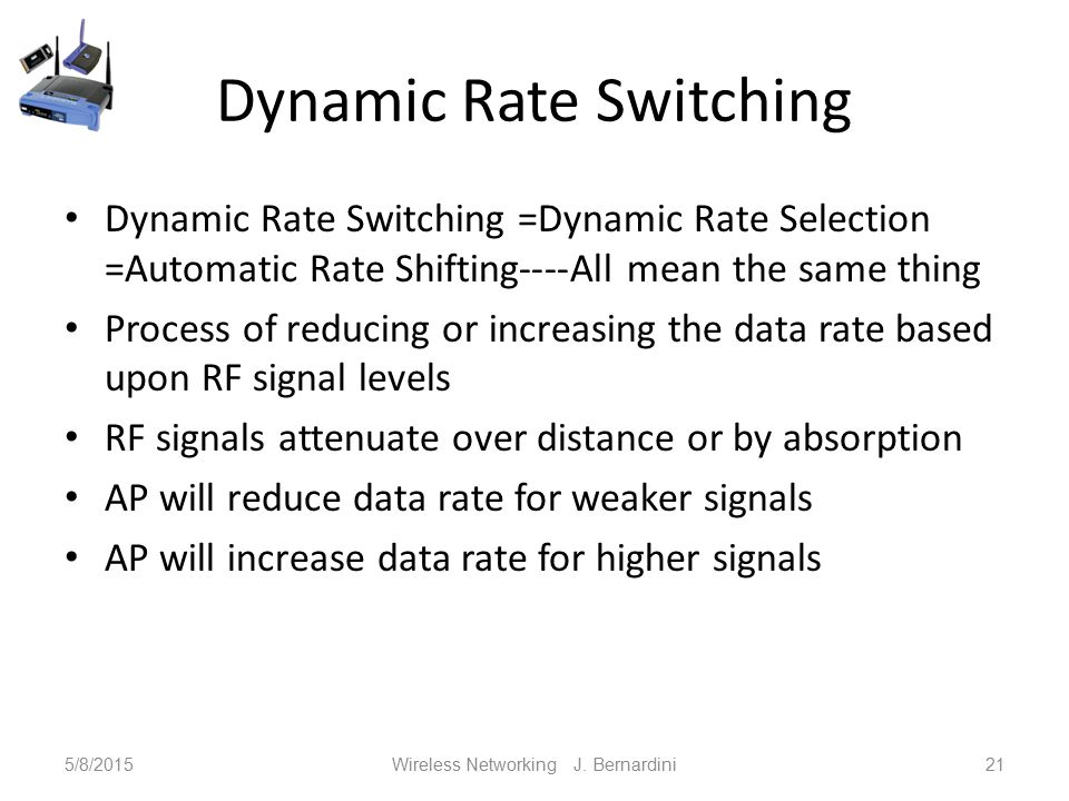 Dynamic Rate Switching Dynamic Rate Switching =Dynamic Rate Selection =Automatic Rate Shifting----All mean the same thing Process of reducing or increasing the data rate based upon RF signal levels RF signals attenuate over distance or by absorption AP will reduce data rate for weaker signals AP will increase data rate for higher signals 5/8/2015Wireless Networking J.