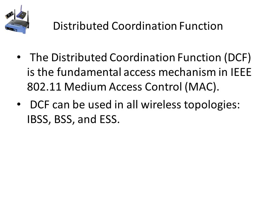 Distributed Coordination Function The Distributed Coordination Function (DCF) is the fundamental access mechanism in IEEE 802.11 Medium Access Control (MAC).