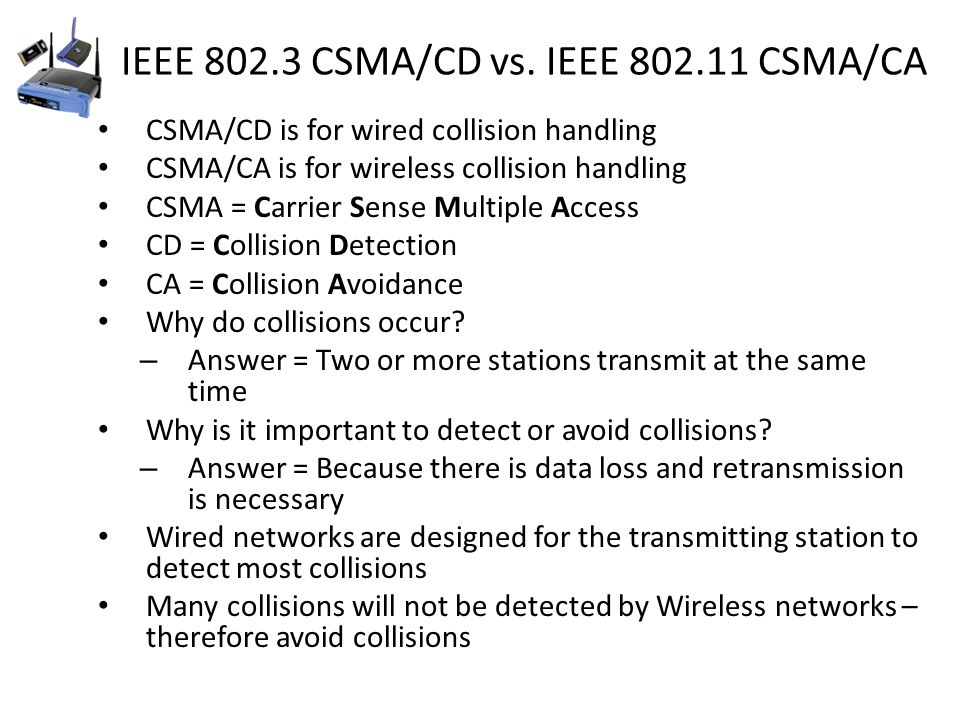 IEEE 802.3 CSMA/CD vs. IEEE 802.11 CSMA/CA CSMA/CD is for wired collision handling CSMA/CA is for wireless collision handling CSMA = Carrier Sense Mul
