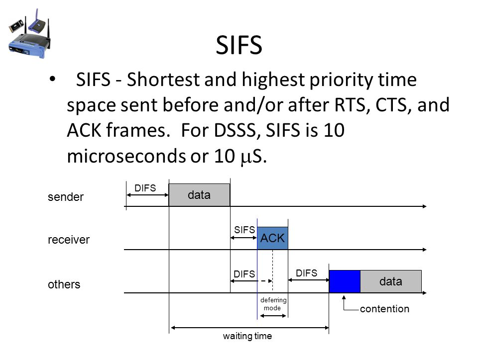 SIFS SIFS - Shortest and highest priority time space sent before and/or after RTS, CTS, and ACK frames.