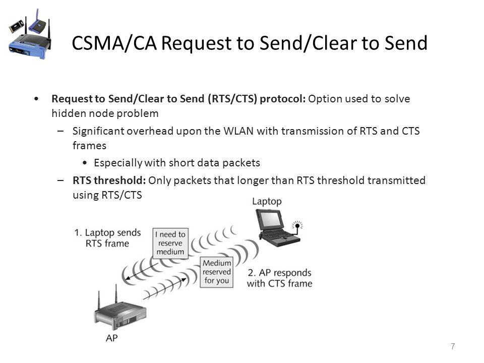 CSMA/CA Request to Send/Clear to Send 7 Request to Send/Clear to Send (RTS/CTS) protocol: Option used to solve hidden node problem –Significant overhead upon the WLAN with transmission of RTS and CTS frames Especially with short data packets –RTS threshold: Only packets that longer than RTS threshold transmitted using RTS/CTS