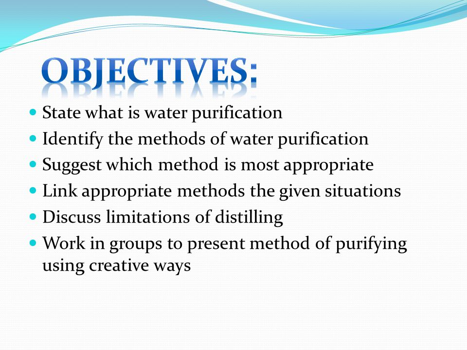 State what is water purification Identify the methods of water purification Suggest which method is most appropriate Link appropriate methods the given situations Discuss limitations of distilling Work in groups to present method of purifying using creative ways
