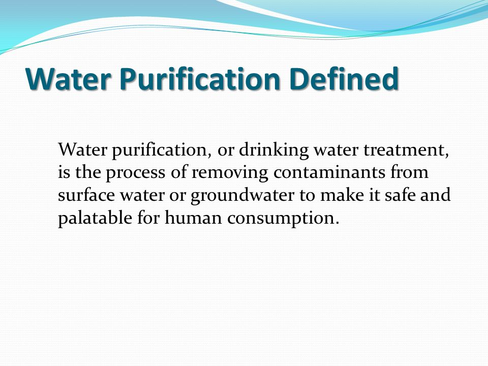 Water Purification Defined Water purification, or drinking water treatment, is the process of removing contaminants from surface water or groundwater to make it safe and palatable for human consumption.