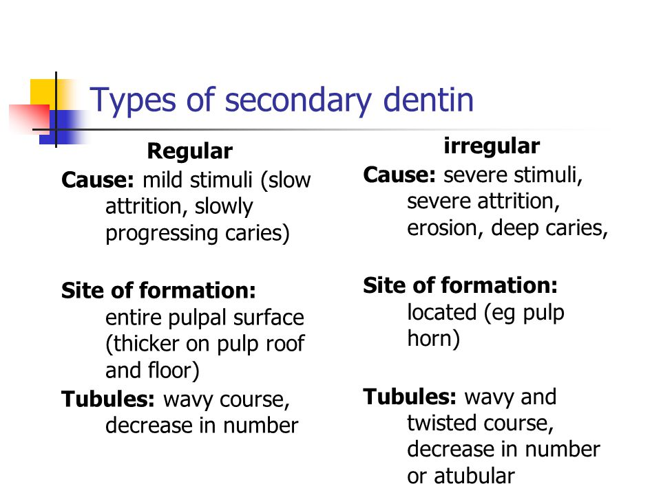 Types of secondary dentin Regular Cause: mild stimuli (slow attrition, slowly progressing caries) Site of formation: entire pulpal surface (thicker on