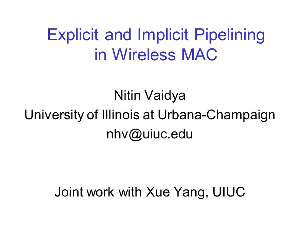 Explicit and Implicit Pipelining in Wireless MAC Nitin Vaidya University of Illinois at Urbana-Champaign nhv@uiuc.edu Joint work with Xue Yang, UIUC