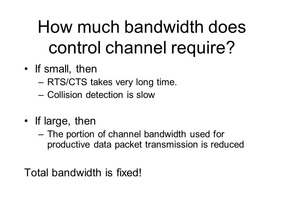 How much bandwidth does control channel require. If small, then –RTS/CTS takes very long time.