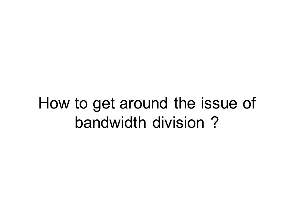 How to get around the issue of bandwidth division