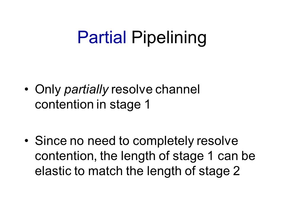 Partial Pipelining Only partially resolve channel contention in stage 1 Since no need to completely resolve contention, the length of stage 1 can be elastic to match the length of stage 2
