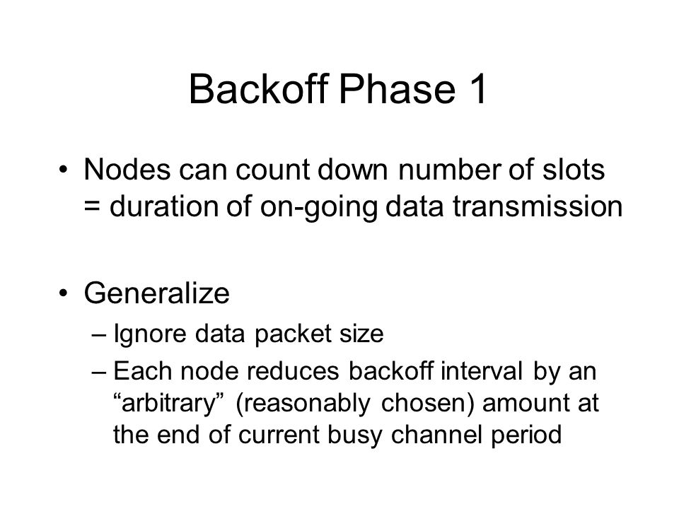 Backoff Phase 1 Nodes can count down number of slots = duration of on-going data transmission Generalize –Ignore data packet size –Each node reduces backoff interval by an arbitrary (reasonably chosen) amount at the end of current busy channel period