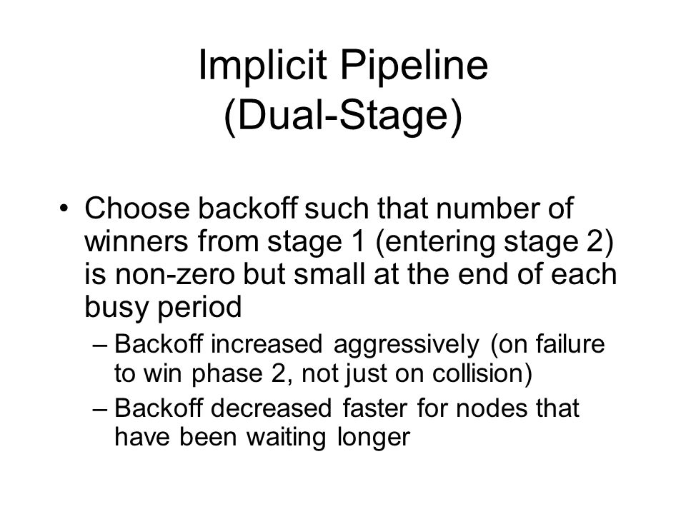 Implicit Pipeline (Dual-Stage) Choose backoff such that number of winners from stage 1 (entering stage 2) is non-zero but small at the end of each busy period –Backoff increased aggressively (on failure to win phase 2, not just on collision) –Backoff decreased faster for nodes that have been waiting longer