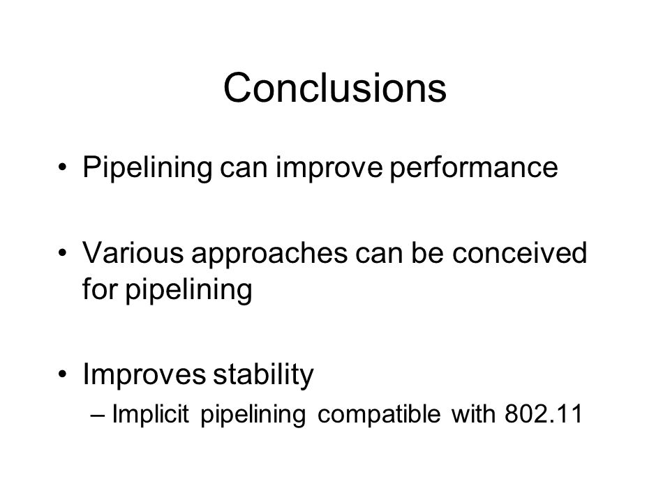 Conclusions Pipelining can improve performance Various approaches can be conceived for pipelining Improves stability –Implicit pipelining compatible with 802.11