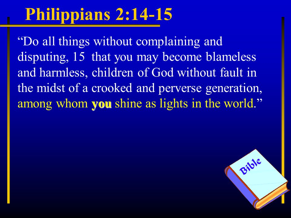 Philippians 2:14-15 you Do all things without complaining and disputing, 15 that you may become blameless and harmless, children of God without fault in the midst of a crooked and perverse generation, among whom you shine as lights in the world.