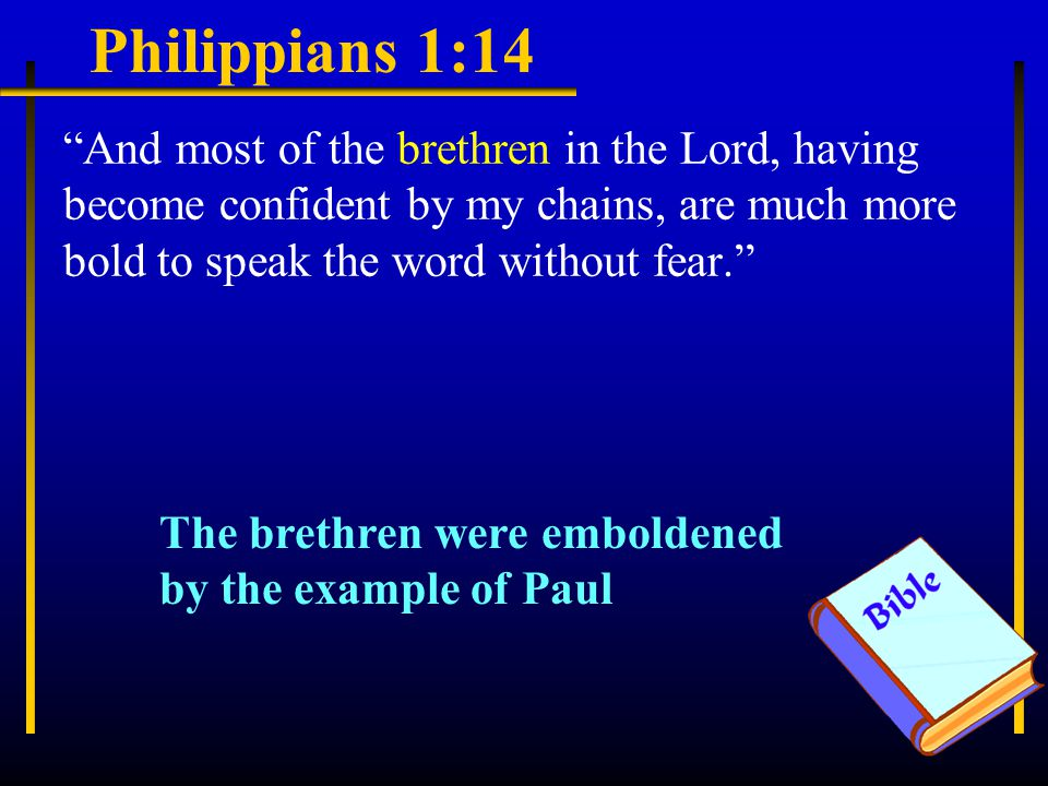 Philippians 1:14 And most of the brethren in the Lord, having become confident by my chains, are much more bold to speak the word without fear. The brethren were emboldened by the example of Paul