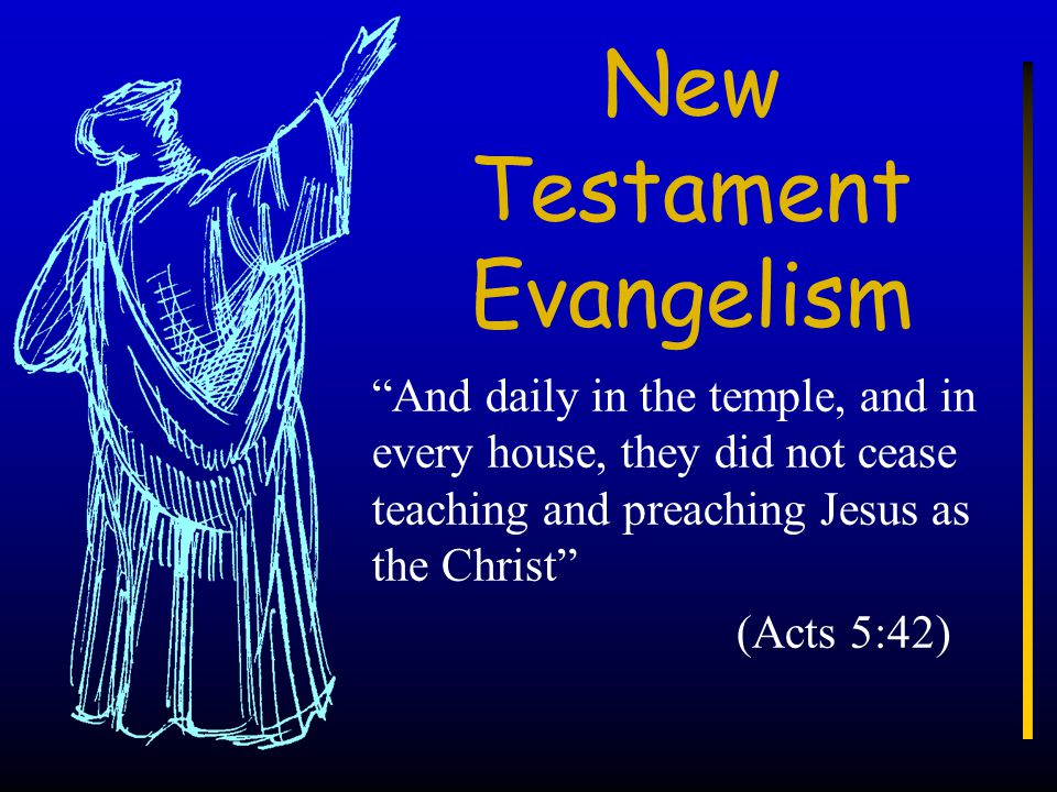 """New Testament Evangelism """"And daily in the temple, and in every house, they did not cease teaching and preaching Jesus as the Christ"""" (Acts 5:42)"""