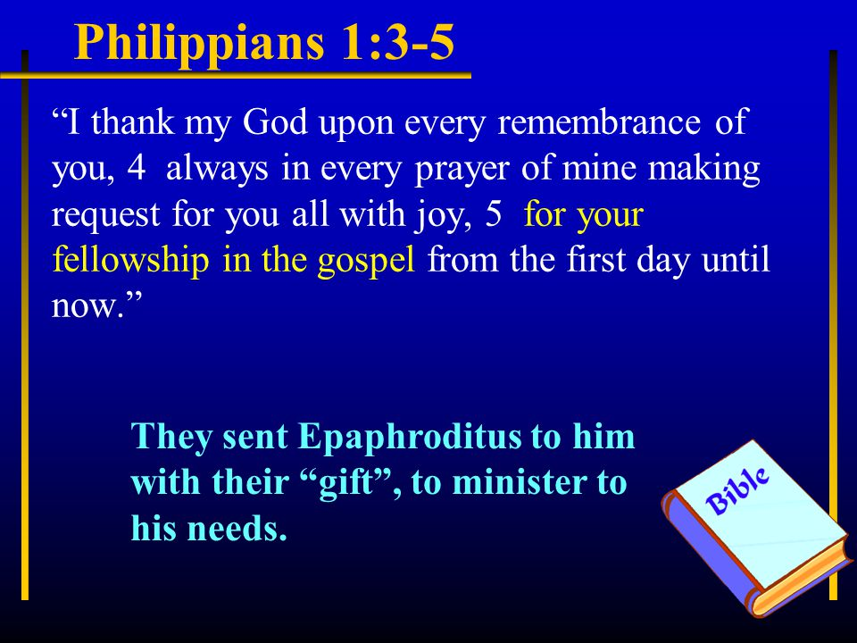 """Philippians 1:3-5 """"I thank my God upon every remembrance of you, 4 always in every prayer of mine making request for you all with joy, 5 for your fell"""