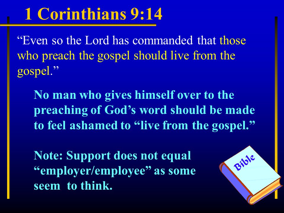 1 Corinthians 9:14 Even so the Lord has commanded that those who preach the gospel should live from the gospel. No man who gives himself over to the preaching of God's word should be made to feel ashamed to live from the gospel. Note: Support does not equal employer/employee as some seem to think.