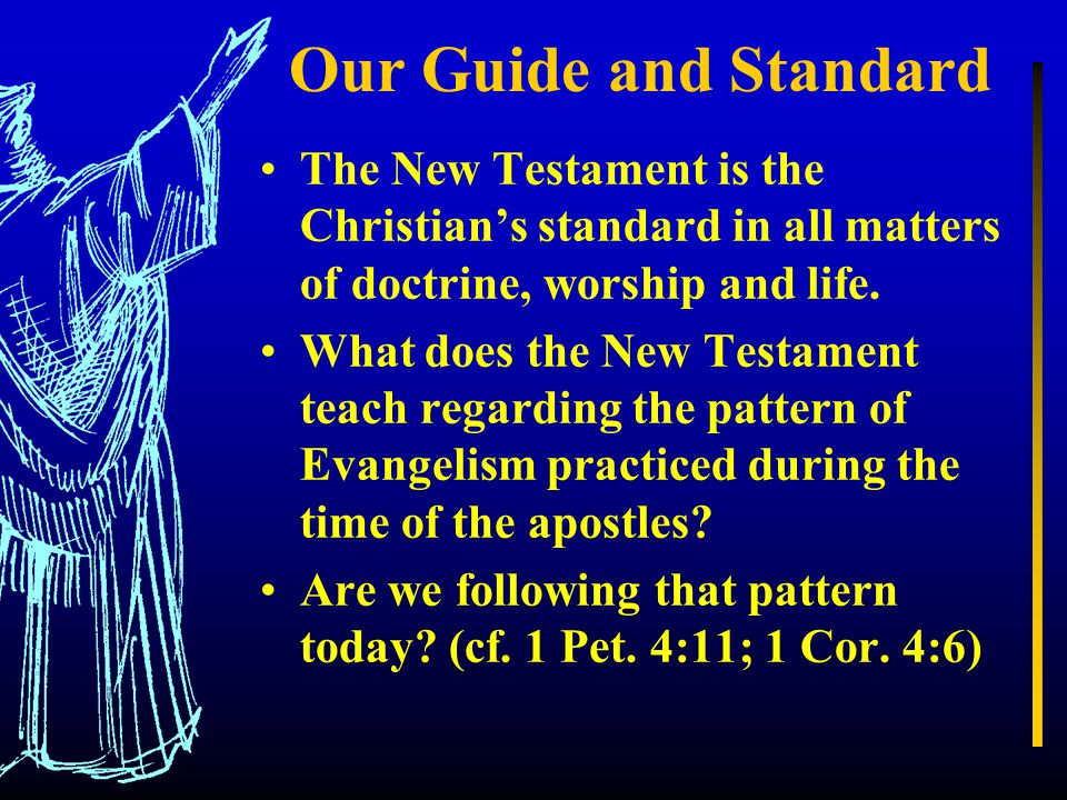 Our Guide and Standard The New Testament is the Christian's standard in all matters of doctrine, worship and life.