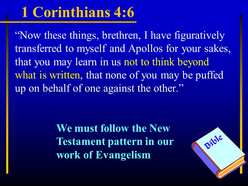 1 Corinthians 4:6 Now these things, brethren, I have figuratively transferred to myself and Apollos for your sakes, that you may learn in us not to think beyond what is written, that none of you may be puffed up on behalf of one against the other. We must follow the New Testament pattern in our work of Evangelism