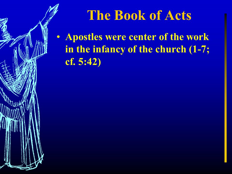The Book of Acts Apostles were center of the work in the infancy of the church (1-7; cf. 5:42)