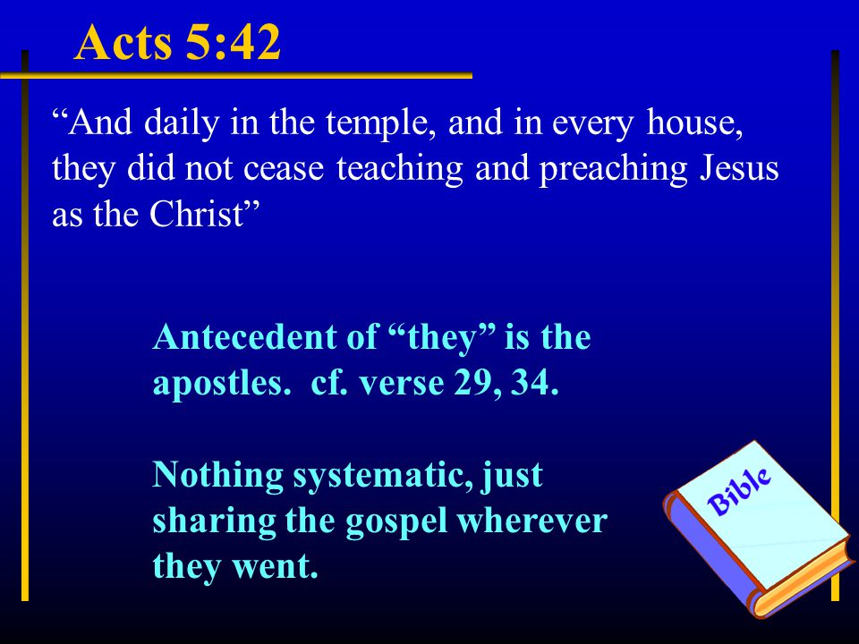 Acts 5:42 And daily in the temple, and in every house, they did not cease teaching and preaching Jesus as the Christ Antecedent of they is the apostles.