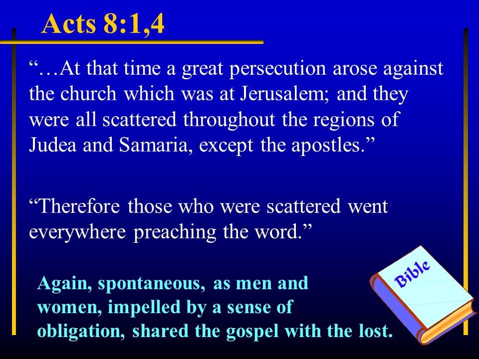 Acts 8:1,4 …At that time a great persecution arose against the church which was at Jerusalem; and they were all scattered throughout the regions of Judea and Samaria, except the apostles. Therefore those who were scattered went everywhere preaching the word. Again, spontaneous, as men and women, impelled by a sense of obligation, shared the gospel with the lost.