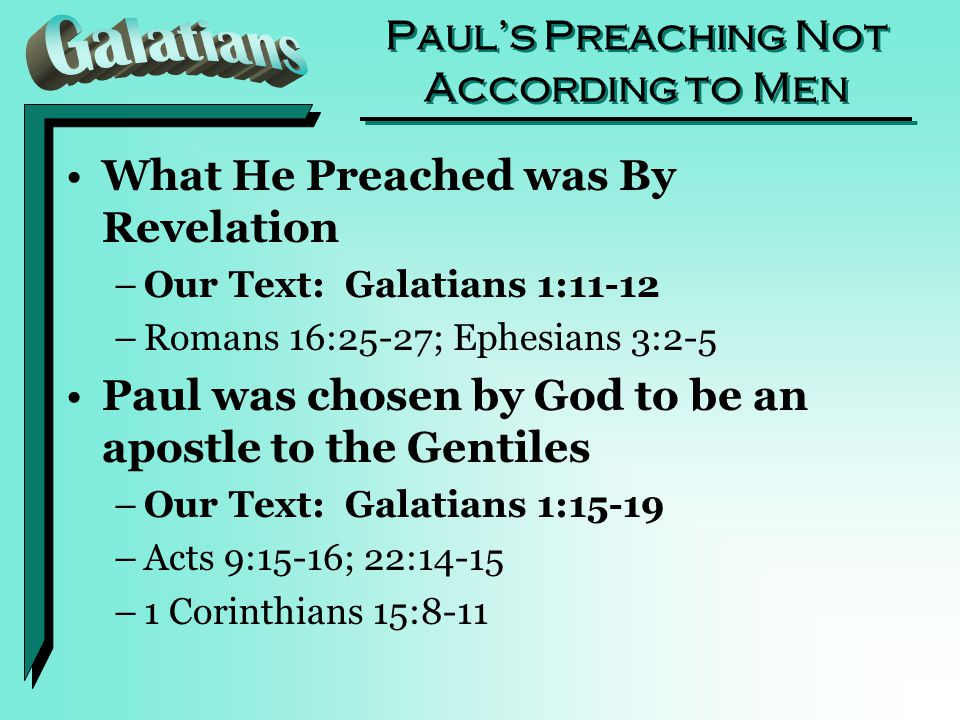 Paul's Preaching Not According to Men What He Preached was By Revelation –Our Text: Galatians 1:11-12 –Romans 16:25-27; Ephesians 3:2-5 Paul was chosen by God to be an apostle to the Gentiles –Our Text: Galatians 1:15-19 –Acts 9:15-16; 22:14-15 –1 Corinthians 15:8-11