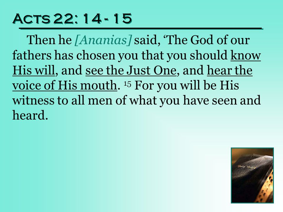 Acts 22: 14 - 15 Then he [Ananias] said, 'The God of our fathers has chosen you that you should know His will, and see the Just One, and hear the voice of His mouth.