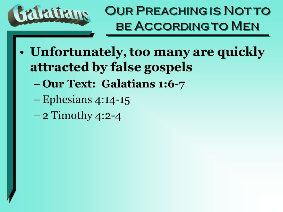 Our Preaching is Not to be According to Men Unfortunately, too many are quickly attracted by false gospels –Our Text: Galatians 1:6-7 –Ephesians 4:14-15 –2 Timothy 4:2-4