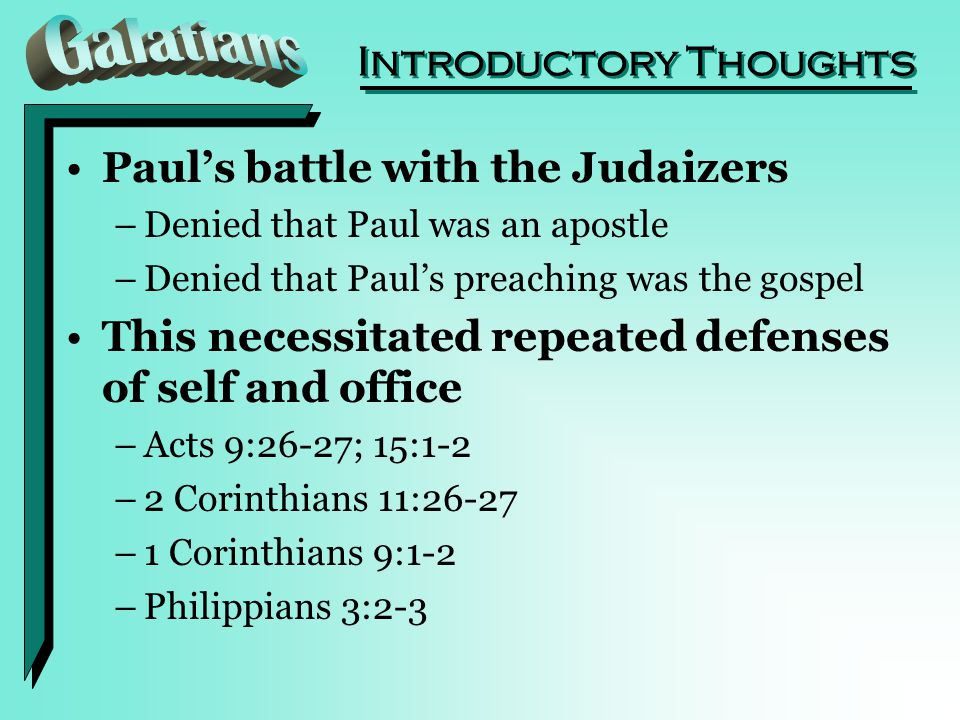 Introductory Thoughts Paul's battle with the Judaizers –Denied that Paul was an apostle –Denied that Paul's preaching was the gospel This necessitated repeated defenses of self and office –Acts 9:26-27; 15:1-2 –2 Corinthians 11:26-27 –1 Corinthians 9:1-2 –Philippians 3:2-3