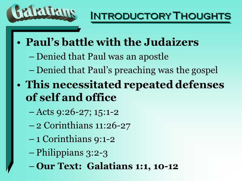 Introductory Thoughts Paul's battle with the Judaizers –Denied that Paul was an apostle –Denied that Paul's preaching was the gospel This necessitated repeated defenses of self and office –Acts 9:26-27; 15:1-2 –2 Corinthians 11:26-27 –1 Corinthians 9:1-2 –Philippians 3:2-3 –Our Text: Galatians 1:1, 10-12