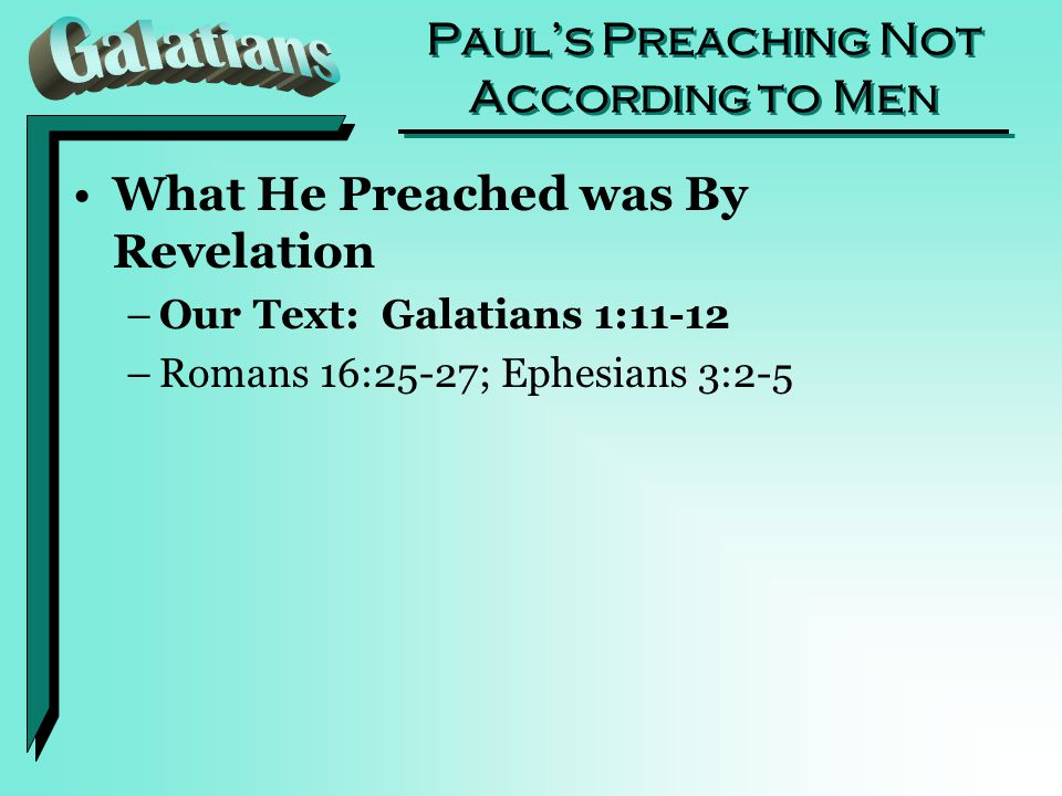 Paul's Preaching Not According to Men What He Preached was By Revelation –Our Text: Galatians 1:11-12 –Romans 16:25-27; Ephesians 3:2-5