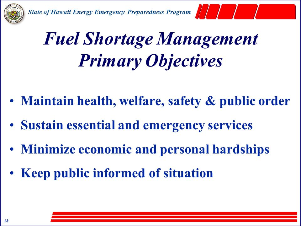 State of Hawaii Energy Emergency Preparedness Program 18 Fuel Shortage Management Primary Objectives Maintain health, welfare, safety & public order Sustain essential and emergency services Minimize economic and personal hardships Keep public informed of situation
