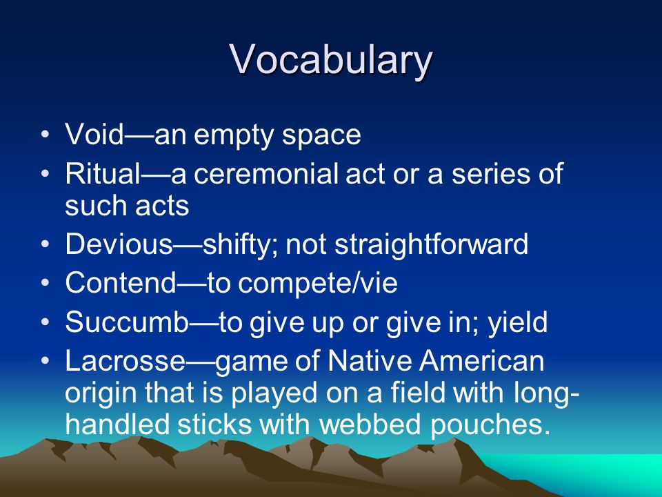 Vocabulary Void—an empty space Ritual—a ceremonial act or a series of such acts Devious—shifty; not straightforward Contend—to compete/vie Succumb—to