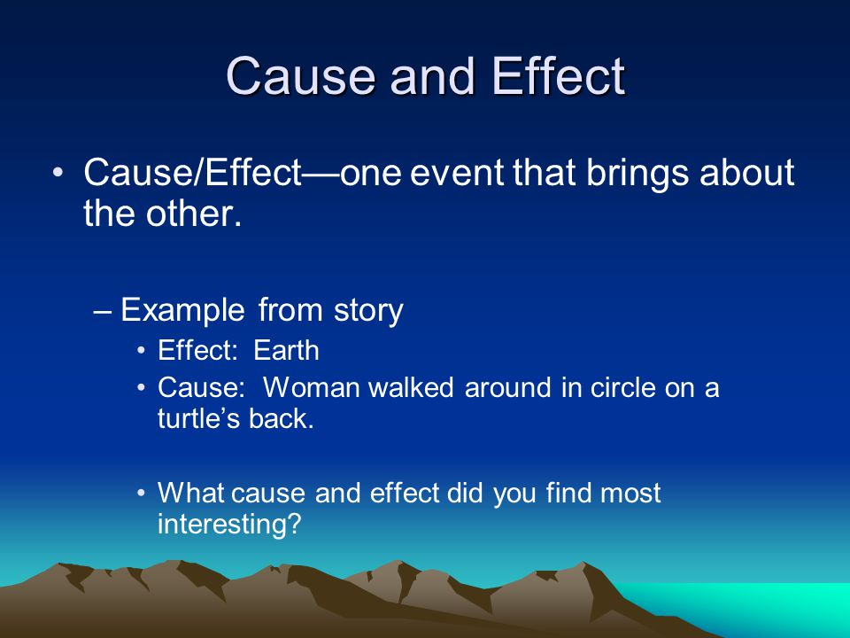 Cause and Effect Cause/Effect—one event that brings about the other. –Example from story Effect: Earth Cause: Woman walked around in circle on a turtl