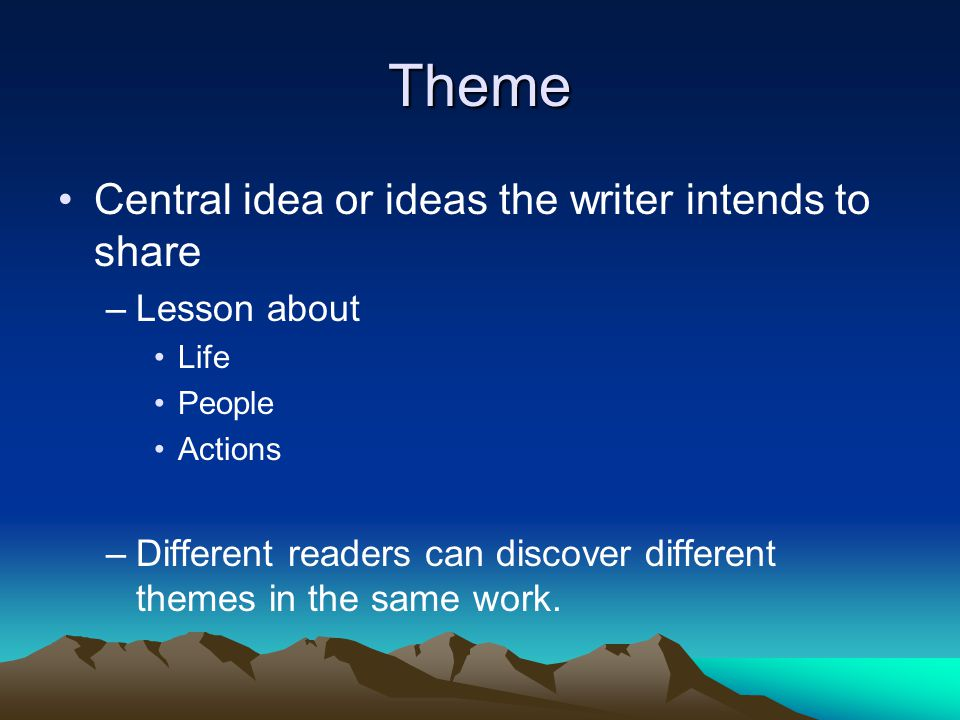 Theme Central idea or ideas the writer intends to share –Lesson about Life People Actions –Different readers can discover different themes in the same