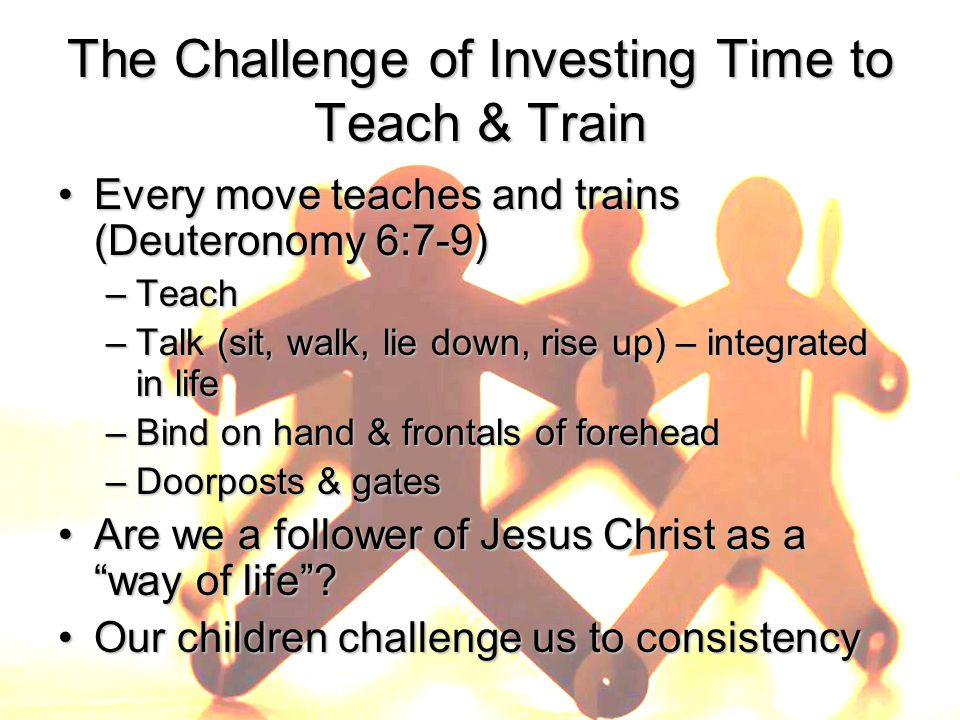 The Challenge of Investing Time to Teach & Train Every move teaches and trains (Deuteronomy 6:7-9)Every move teaches and trains (Deuteronomy 6:7-9) –Teach –Talk (sit, walk, lie down, rise up) – integrated in life –Bind on hand & frontals of forehead –Doorposts & gates Are we a follower of Jesus Christ as a way of life Are we a follower of Jesus Christ as a way of life .