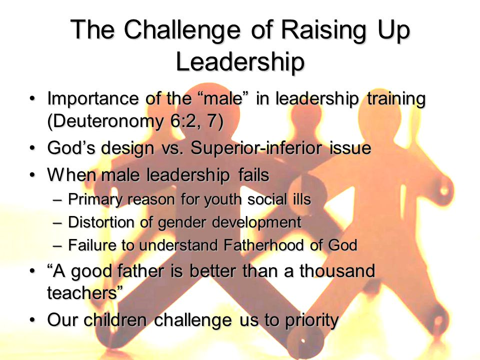 The Challenge of Raising Up Leadership Importance of the male in leadership training (Deuteronomy 6:2, 7)Importance of the male in leadership training (Deuteronomy 6:2, 7) God's design vs.
