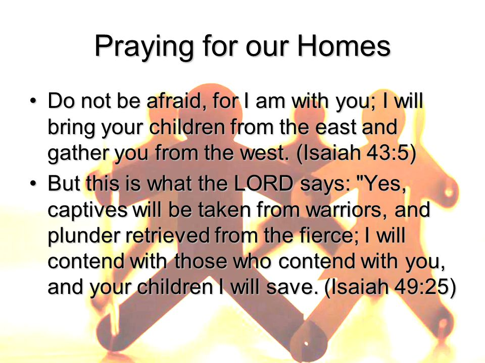 Praying for our Homes Do not be afraid, for I am with you; I will bring your children from the east and gather you from the west.