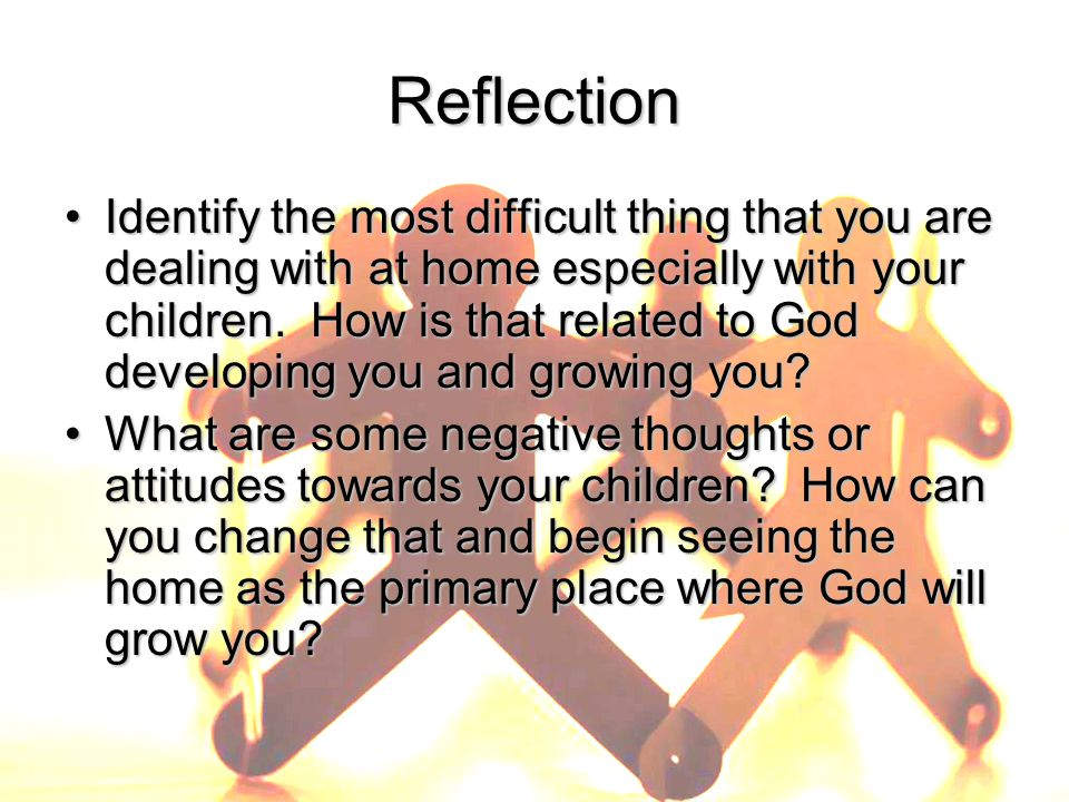 ReflectionReflection Identify the most difficult thing that you are dealing with at home especially with your children.