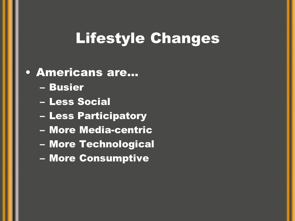 Lifestyle Changes Americans are… –Busier –Less Social –Less Participatory –More Media-centric –More Technological –More Consumptive