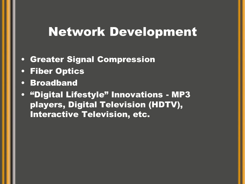 Network Development Greater Signal Compression Fiber Optics Broadband Digital Lifestyle Innovations - MP3 players, Digital Television (HDTV), Interactive Television, etc.