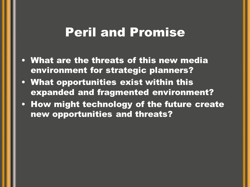 Peril and Promise What are the threats of this new media environment for strategic planners.