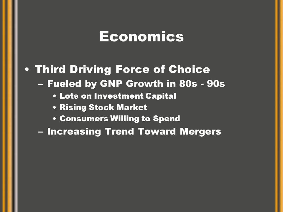 Economics Third Driving Force of Choice –Fueled by GNP Growth in 80s - 90s Lots on Investment Capital Rising Stock Market Consumers Willing to Spend –Increasing Trend Toward Mergers